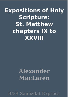 Expositions of Holy Scripture: St. Matthew chapters IX to XXVIII