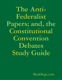 The Anti-Federalist Papers; and, the Constitutional Convention Debates Study Guide book
