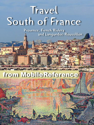 South of France Travel Guide: Provence, French Riviera and Languedoc-Roussillon: Avignon, Marseille, Monaco, Nice, Antibes, Montpellier, Nimes, Perpignan, Cannes, Arles. Illustrated Guide, Phrasebook and Maps (Mobi Travel) - MobileReference book