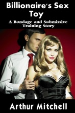 Billionaire's Sex Toy: A Bondage And Submissive Training Story