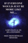 If Everyone Would Just Be More Like Me..... God's Manual On Relationships.