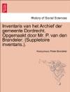 Inventaris Van Het Archief Der Gemeente Dordrecht Opgemaakt Door Mr P Van Den Brandeler Suppletoire InventarisDerde Gedeelte