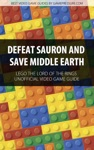 Defeat Sauron And Save Middle Earth - LEGO The Lord Of The Rings Unofficial Video Game Guide