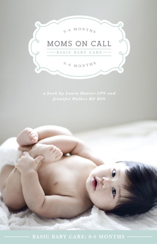 Moms on Call Basic Baby Care: 0-6 Months