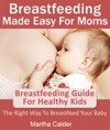 Breastfeeding Made Easy For Moms Breastfeeding Guide For Healthy Kids The Right Way To Breastfeed Your Baby
