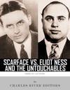 Scarface Vs Eliot Ness And The Untouchables The Lives And Legacies Of Al Capone And Eliot Ness
