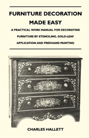 Furniture Decoration Made Easy A Practical Work Manual For Decorating Furniture By Stenciling Gold Leaf Application And Freehand Painting