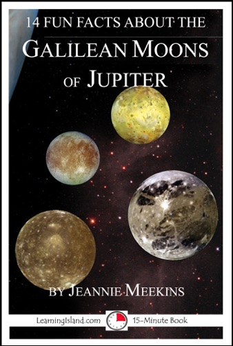 Jeannie Meekins - 14 Fun Facts About the Galilean Moons of Jupiter: A 15-Minute Book
