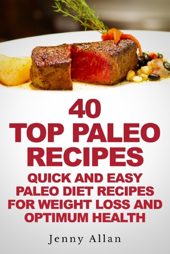40 Top Paleo Recipes: Quick and Easy Paleo Diet Recipes For Weight Loss - Jenny Allan - Jenny Allan