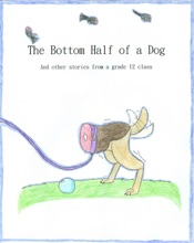 The Bottom Half Of A Dog And Other Stories From A Grade 12 Class