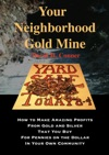 Your Neighborhood Gold Mine How To Make Amazing Profits From Gold And Silver That You Buy For Pennies On The Dollar In Your Own Community