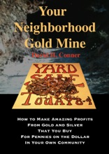 Your Neighborhood Gold Mine: How to Make Amazing Profits From Gold and Silver That You Buy for Pennies on the Dollar in Your Own Community
