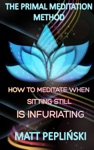 The Primal Meditation Method How To Meditate When Sitting Still Is Infuriating