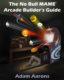 The No Bull MAME Arcade Builder's Guide -or- How to Build Your MAME Compatible Home Video Arcade Cabinet Project - Adam Aarons