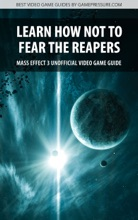 Learn How Not To Fear The Reapers - Mass Effect 3 Unofficial Video Game Guide