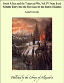 South Africa and the Transvaal War, Vol. IV From Lord Roberts' Entry into the Free State to the Battle of Karree