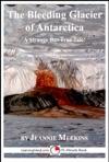 The Bleeding Glacier Of Antarctica A 15-Minute Strange But True Tale
