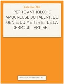 PETITE ANTHOLOGIE AMOUREUSE DU TALENT, DU GéNIE, DU MéTIER ET DE LA DéBROUILLARDISE,...