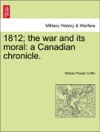 1812 The War And Its Moral A Canadian Chronicle