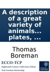 A Description Of A Great Variety Of Animals And Vegetables Viz Beasts Birds Fishes Insects Plants Fruits And Flowers Extracted From The Most Considerable Writers Of Natural History  Being A Supplement To A Description Of Three Hundred Animal