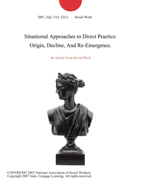 Situational Approaches to Direct Practice: Origin, Decline, And Re-Emergence.