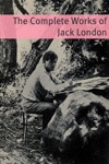 The Complete Works Of Jack London Annotated With Critical Essays On Well Know Works And A Short Biography About The Life And Times Of Jack London