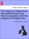 The History Of Wales From The Earliest Times To Its Final Incorporation With The Kingdom Of England Etc