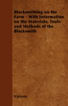 Blacksmithing On The Farm - With Information On The Materials Tools And Methods Of The Blacksmith