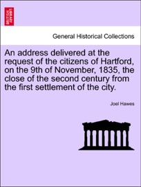 An Address Delivered At The Request Of The Citizens Of Hartford On The 9th Of November 1835 The Close Of The Second Century From The First Settlement Of The City