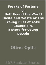 Freaks Of Fortune Or Half Round The World Haste And Waste Or The Young Pilot Of Lake Champlain, A Story For Young People