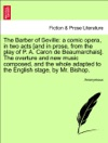 The Barber Of Seville A Comic Opera In Two Acts And In Prose From The Play Of P A Caron De Beaumarchais The Overture And New Music Composed And The Whole Adapted To The English Stage By Mr Bishop