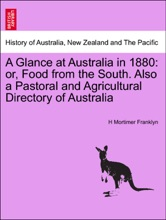 A Glance at Australia in 1880: or, Food from the South. Also a Pastoral and Agricultural Directory of Australia