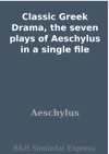 Classic Greek Drama The Seven Plays Of Aeschylus In A Single File