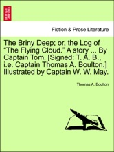 """The Briny Deep; or, the Log of """"The Flying Cloud."""" A story ... By Captain Tom. [Signed: T. A. B., i.e. Captain Thomas A. Boulton.] Illustrated by Captain W. W. May."""