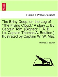 "THE BRINY DEEP; OR, THE LOG OF ""THE FLYING CLOUD."" A STORY ... BY CAPTAIN TOM. [SIGNED: T. A. B., I.E. CAPTAIN THOMAS A. BOULTON.] ILLUSTRATED BY CAPTAIN W. W. MAY."