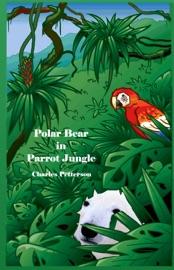 POLAR BEAR IN PARROT JUNGLE, BOOK ONE OF THE POLAR BEAR TRILOGY