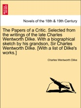 The Papers Of A Critic. Selected From The Writings Of The Late Charles Wentworth Dilke. With A Biographical Sketch By His Grandson, Sir Charles Wentworth Dilke.Vol. I