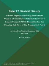 Paper F3 Financial Strategy: If Your Company is Considering an Investment Project in a Completely New Industry to It, Beware of Using Its Current WACC to Discount the Post-Tax Operating Cash Flows of That Project (Study Notes)