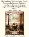 The Homilies Of The Anglo-Saxon Church Containing The Sermones Catholici Or Homilies Of Lfric In The Original Anglo-Saxon With An English Version Volume I
