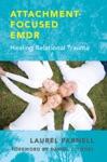 Attachment-Focused EMDR Healing Relational Trauma