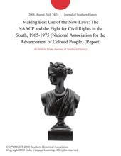 Making Best Use Of The New Laws: The NAACP And The Fight For Civil Rights In The South, 1965-1975 (National Association For The Advancement Of Colored People) (Report)
