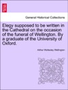 Elegy Supposed To Be Written In The Cathedral On The Occasion Of The Funeral Of Wellington By A Graduate Of The University Of Oxford