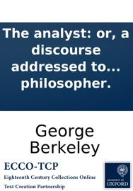 THE ANALYST: OR, A DISCOURSE ADDRESSED TO AN INFIDEL MATHEMATICIAN. WHEREIN IT IS EXAMINED WHETHER THE OBJECT, ... AND INFERENCES OF THE MODERN ANALYSIS ARE MORE DISTINCTLY CONCEIVED, OR MORE EVIDENTLY DEDUCED, THAN RELIGIOUS MYSTERIES ... BY THE AUTHOR