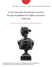 At The Crossroads: Overcoming Concerns To Envision Possibilities For Toddlers In Inclusive Child Care.