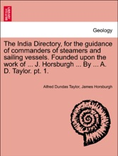 The India Directory, For The Guidance Of Commanders Of Steamers And Sailing Vessels. Founded Upon The Work Of ... J. Horsburgh ... By ... A. D. Taylor. Pt. 1.