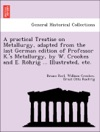 A Practical Treatise On Metallurgy Adapted From The Last German Edition Of Professor Ks Metallurgy By W Crookes And E Rohrig  Illustrated Etc
