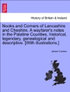 Nooks And Corners Of Lancashire And Cheshire A Wayfarers Notes In The Palatine Counties Historical Legendary Genealogical And Descriptive With Illustrations