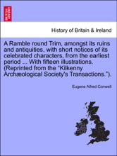 """A Ramble round Trim, amongst its ruins and antiquities, with short notices of its celebrated characters, from the earliest period ... With fifteen illustrations. (Reprinted from the """"Kilkenny Archæological Society's Transactions."""")."""