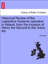 Historical Review Of The Legislative Systems Operative In Ireland From The Invasion Of Henry The Second To The Union Etc