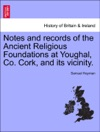 Notes And Records Of The Ancient Religious Foundations At Youghal Co Cork And Its Vicinity